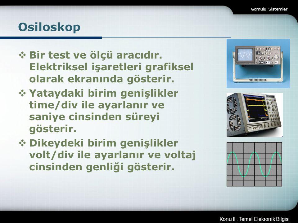 Konu II : Temel Elekronik Bilgisi Gömülü Sistemler Osiloskop  Bir test ve ölçü aracıdır. Elektriksel işaretleri grafiksel olarak ekranında gösterir.