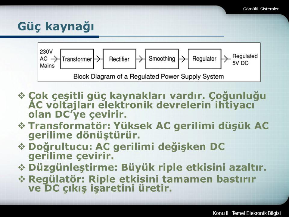 Konu II : Temel Elekronik Bilgisi Gömülü Sistemler Güç kaynağı  Çok çeşitli güç kaynakları vardır. Çoğunluğu AC voltajları elektronik devrelerin ihti