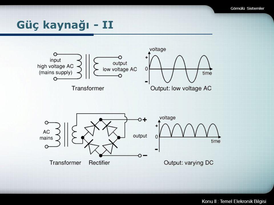 Konu II : Temel Elekronik Bilgisi Gömülü Sistemler Güç kaynağı - II