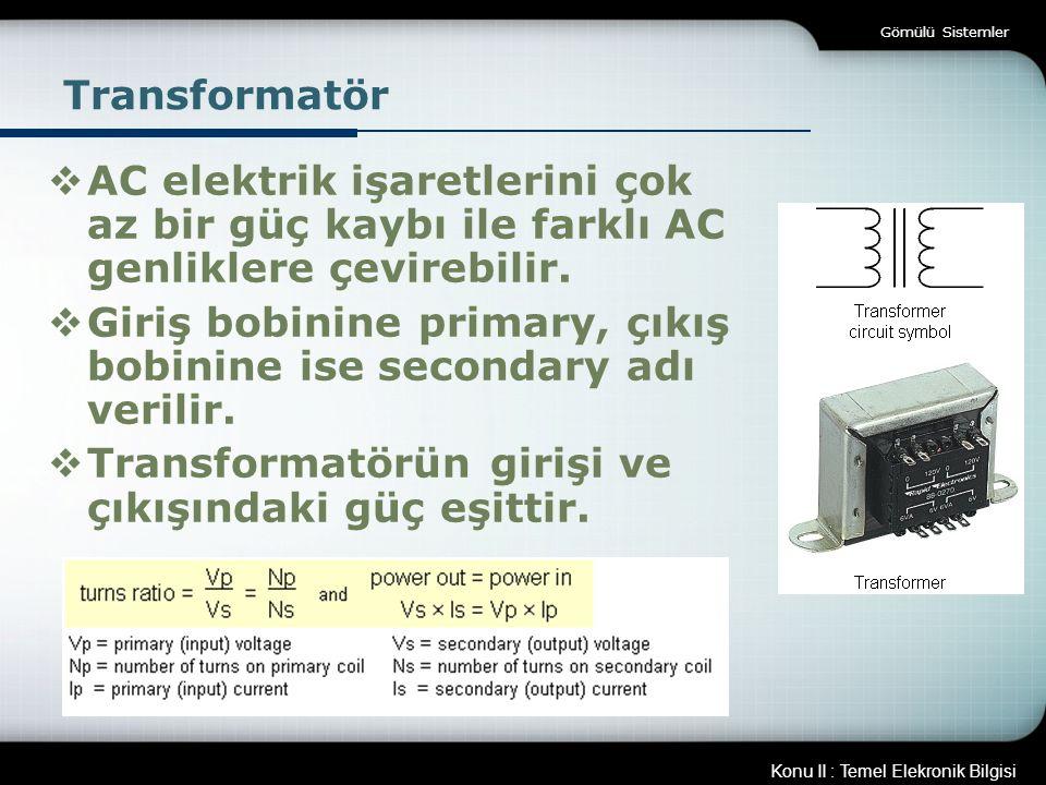 Konu II : Temel Elekronik Bilgisi Gömülü Sistemler Transformatör  AC elektrik işaretlerini çok az bir güç kaybı ile farklı AC genliklere çevirebilir.