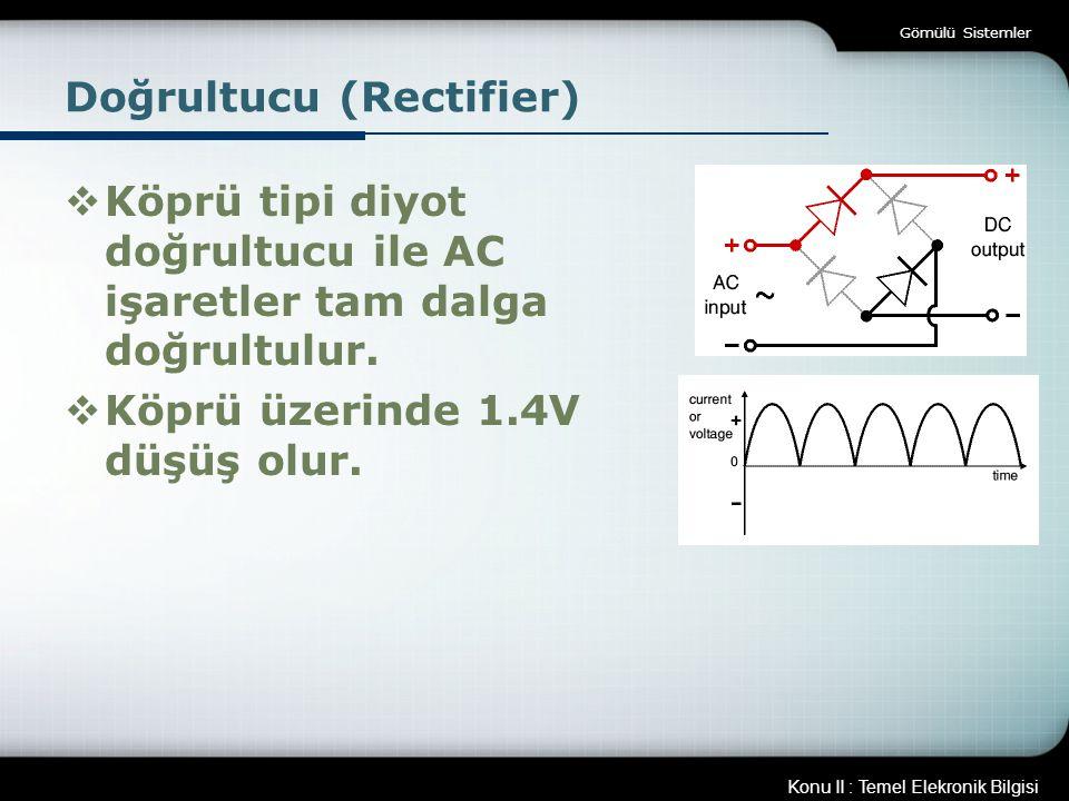 Konu II : Temel Elekronik Bilgisi Gömülü Sistemler Doğrultucu (Rectifier)  Köprü tipi diyot doğrultucu ile AC işaretler tam dalga doğrultulur.  Köpr