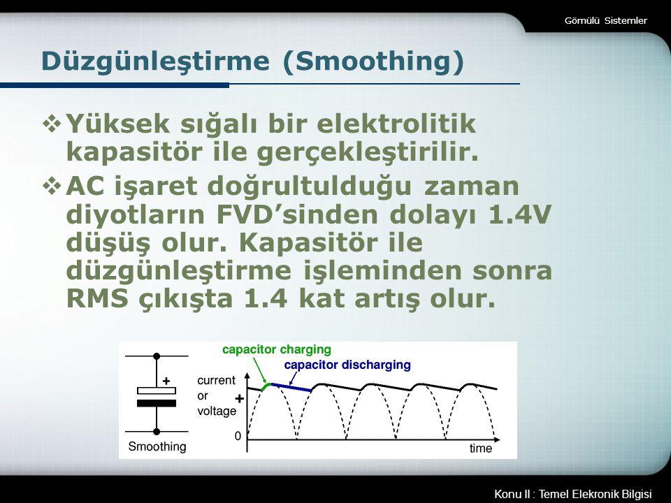 Konu II : Temel Elekronik Bilgisi Gömülü Sistemler Düzgünleştirme (Smoothing)  Yüksek sığalı bir elektrolitik kapasitör ile gerçekleştirilir.  AC iş