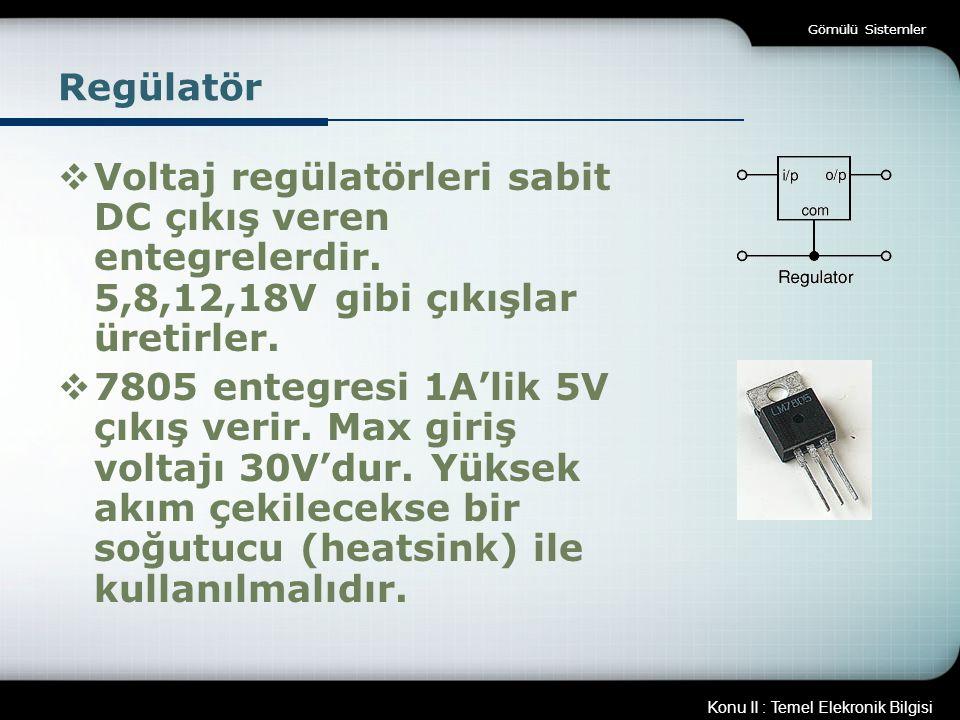Konu II : Temel Elekronik Bilgisi Gömülü Sistemler Regülatör  Voltaj regülatörleri sabit DC çıkış veren entegrelerdir. 5,8,12,18V gibi çıkışlar üreti