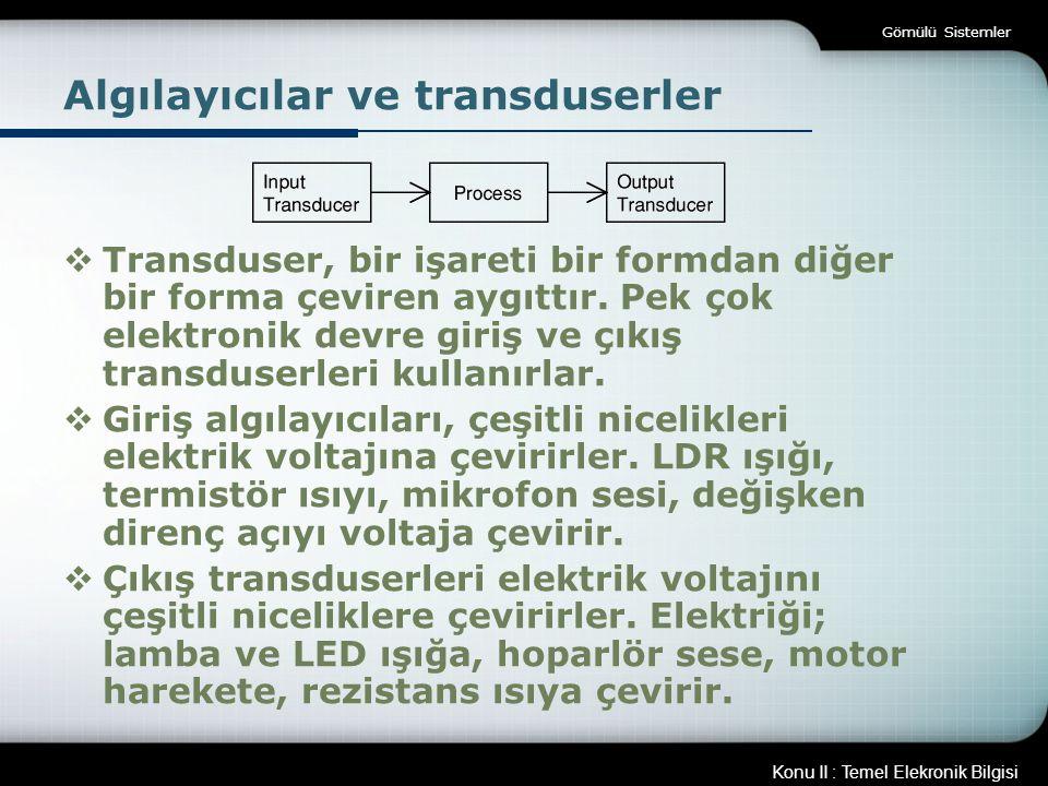 Konu II : Temel Elekronik Bilgisi Gömülü Sistemler Algılayıcılar ve transduserler  Transduser, bir işareti bir formdan diğer bir forma çeviren aygıtt