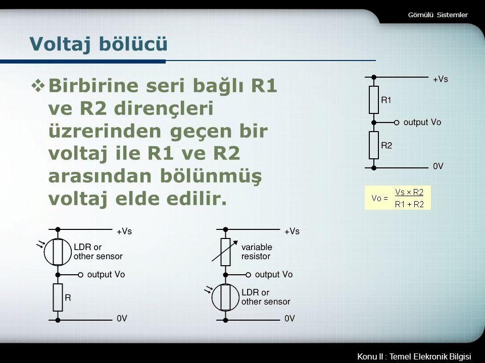 Konu II : Temel Elekronik Bilgisi Gömülü Sistemler Voltaj bölücü  Birbirine seri bağlı R1 ve R2 dirençleri üzrerinden geçen bir voltaj ile R1 ve R2 a