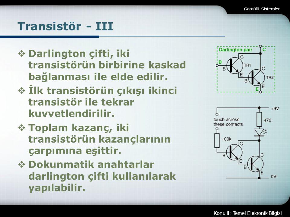 Konu II : Temel Elekronik Bilgisi Gömülü Sistemler Transistör - III  Darlington çifti, iki transistörün birbirine kaskad bağlanması ile elde edilir.