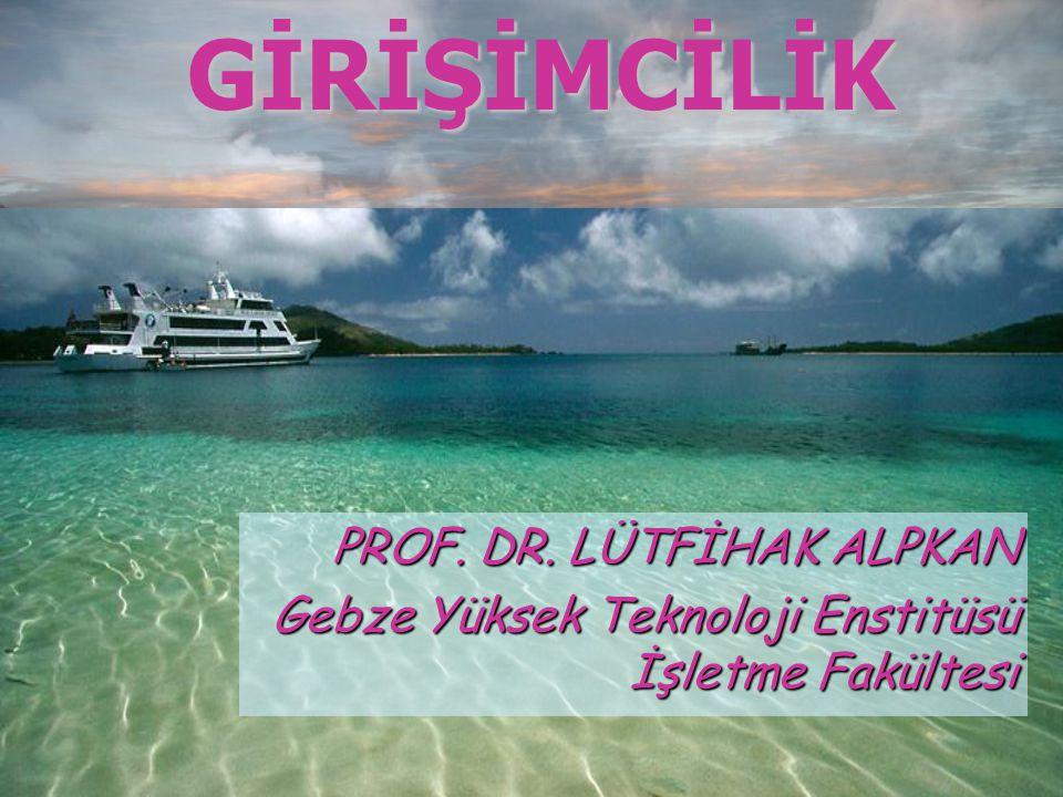 GİRİŞİMCİLİK PROF. DR. LÜTFİHAK ALPKAN Gebze Yüksek Teknoloji Enstitüsü İşletme Fakültesi