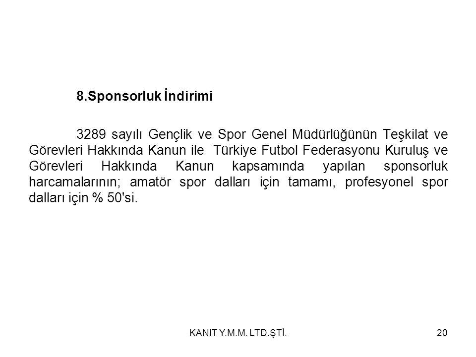 8.Sponsorluk İndirimi 3289 sayılı Gençlik ve Spor Genel Müdürlüğünün Teşkilat ve Görevleri Hakkında Kanun ile Türkiye Futbol Federasyonu Kuruluş ve Görevleri Hakkında Kanun kapsamında yapılan sponsorluk harcamalarının; amatör spor dalları için tamamı, profesyonel spor dalları için % 50 si.
