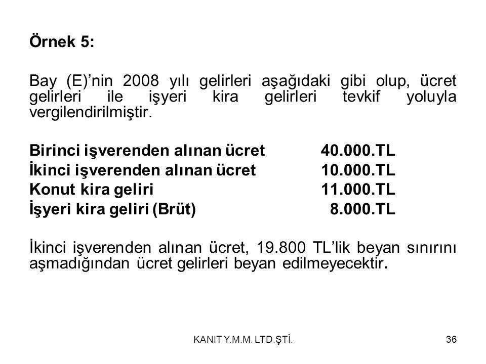 Örnek 5: Bay (E)'nin 2008 yılı gelirleri aşağıdaki gibi olup, ücret gelirleri ile işyeri kira gelirleri tevkif yoluyla vergilendirilmiştir.