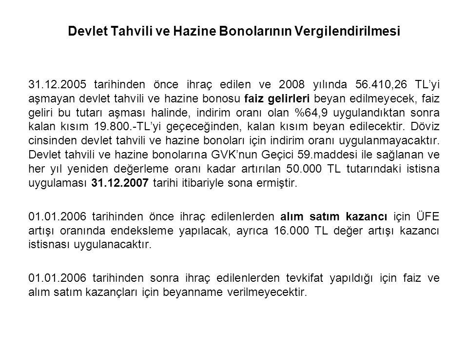Devlet Tahvili ve Hazine Bonolarının Vergilendirilmesi 31.12.2005 tarihinden önce ihraç edilen ve 2008 yılında 56.410,26 TL'yi aşmayan devlet tahvili ve hazine bonosu faiz gelirleri beyan edilmeyecek, faiz geliri bu tutarı aşması halinde, indirim oranı olan %64,9 uygulandıktan sonra kalan kısım 19.800.-TL'yi geçeceğinden, kalan kısım beyan edilecektir.
