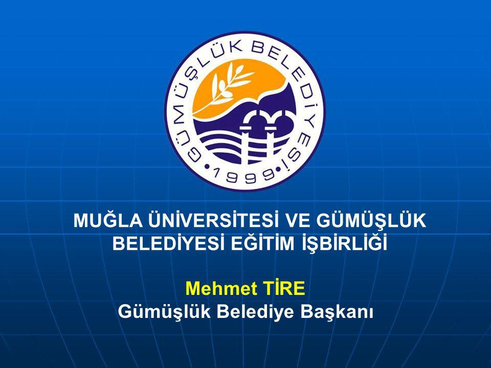 Mehmet TİRE Gümüşlük Belediye Başkanı MUĞLA ÜNİVERSİTESİ VE GÜMÜŞLÜK BELEDİYESİ EĞİTİM İŞBİRLİĞİ