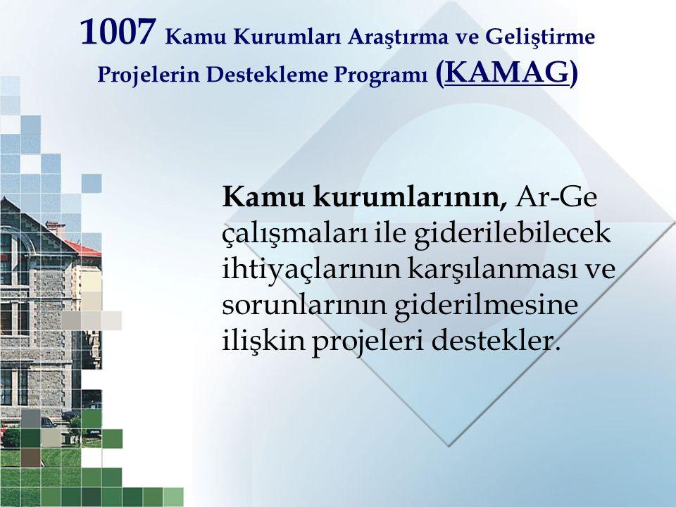 1007 Kamu Kurumları Araştırma ve Geliştirme Projelerin Destekleme Programı (KAMAG) Kamu kurumlarının, Ar-Ge çalışmaları ile giderilebilecek ihtiyaçlar