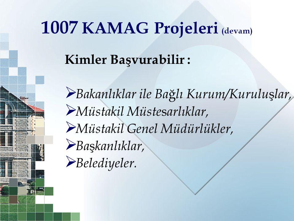 1007 KAMAG Projeleri (devam) Kimler Başvurabilir :  Bakanlıklar ile Ba ğ lı Kurum/Kurulu ş lar,  Müstakil Müste s arlıklar,  Müstakil Genel Müdürlü
