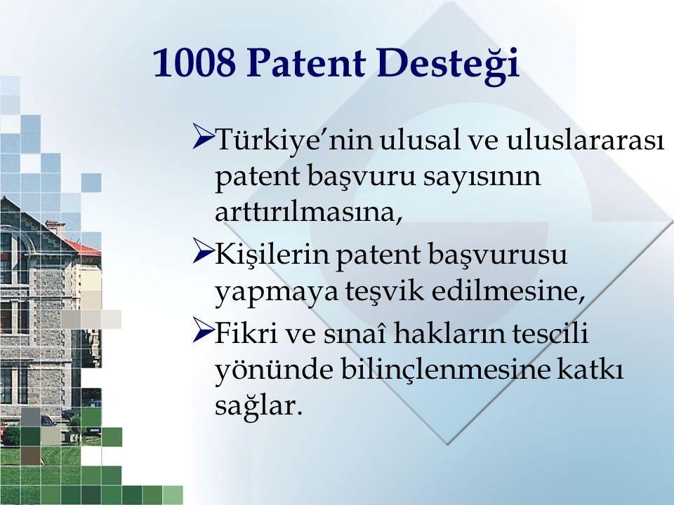 1008 Patent Desteği  Türkiye'nin ulusal ve uluslararası patent başvuru sayısının arttırılmasına,  Kişilerin patent başvurusu yapmaya teşvik edilmesi