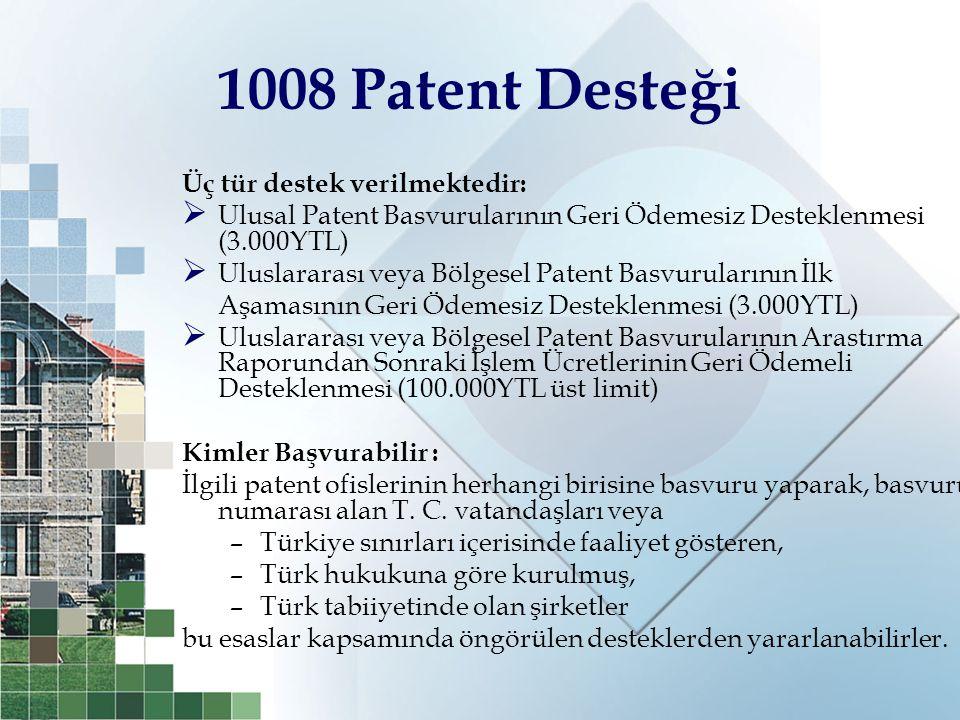 1008 Patent Desteği Üç tür destek verilmektedir:  Ulusal Patent Basvurularının Geri Ödemesiz Desteklenmesi (3.000YTL)  Uluslararası veya Bölgesel Pa