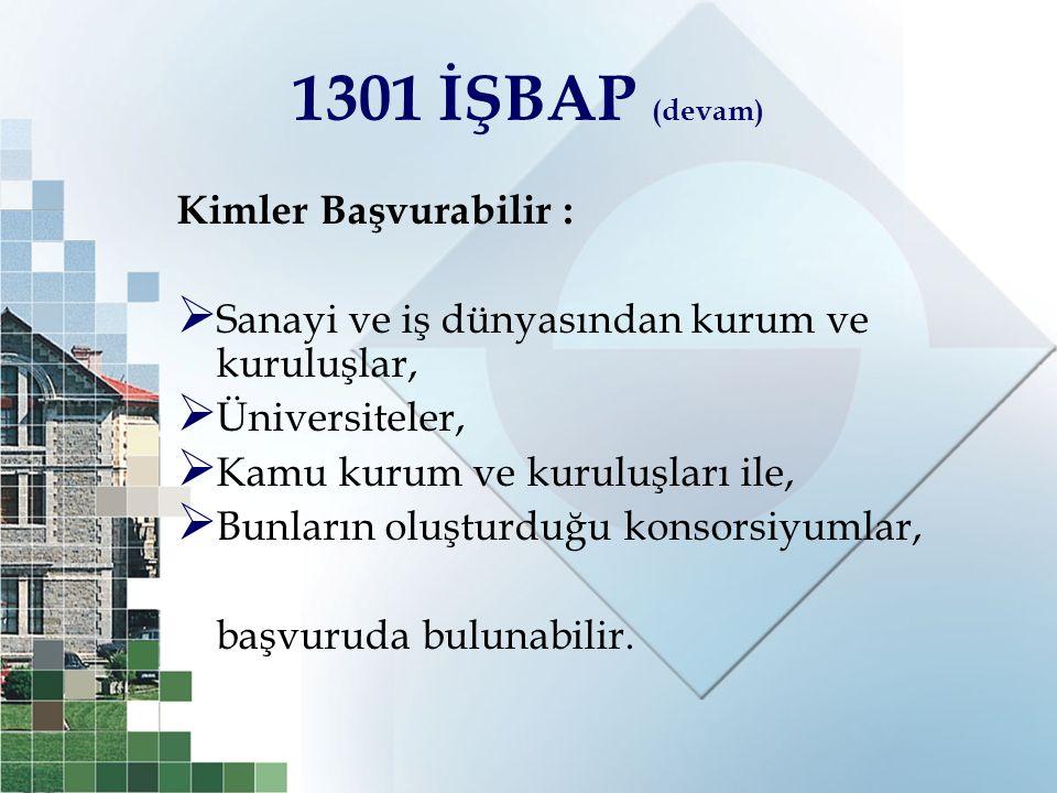 1301 İŞBAP (devam) Kimler Başvurabilir :  Sanayi ve iş dünyasından kurum ve kuruluşlar,  Üniversiteler,  Kamu kurum ve kuruluşları ile,  Bunların