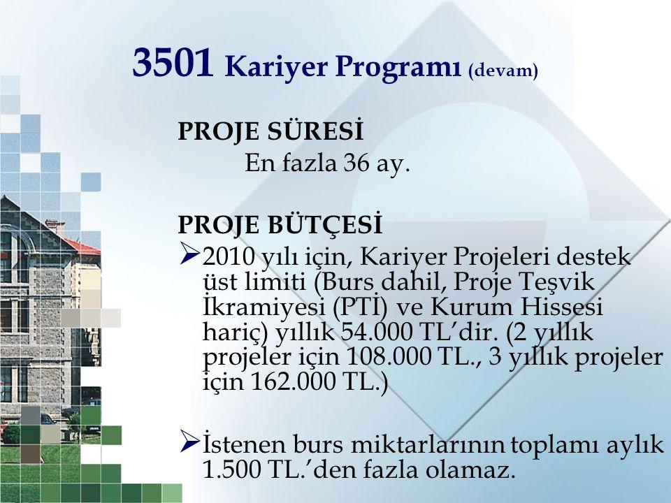 3501 Kariyer Programı (devam) PROJE SÜRESİ En fazla 36 ay. PROJE BÜTÇESİ  2010 yılı için, Kariyer Projeleri destek üst limiti (Burs dahil, Proje Teşv
