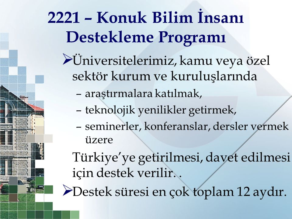 2221 – Konuk Bilim İnsanı Destekleme Programı  Üniversitelerimiz, kamu veya özel sektör kurum ve kuruluşlarında –araştırmalara katılmak, –teknolojik