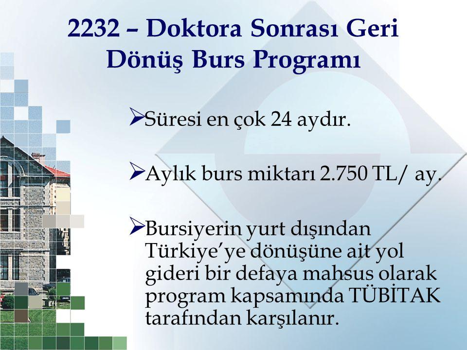 2232 – Doktora Sonrası Geri Dönüş Burs Programı  Süresi en çok 24 aydır.  Aylık burs miktarı 2.750 TL/ ay.  Bursiyerin yurt dışından Türkiye'ye dön