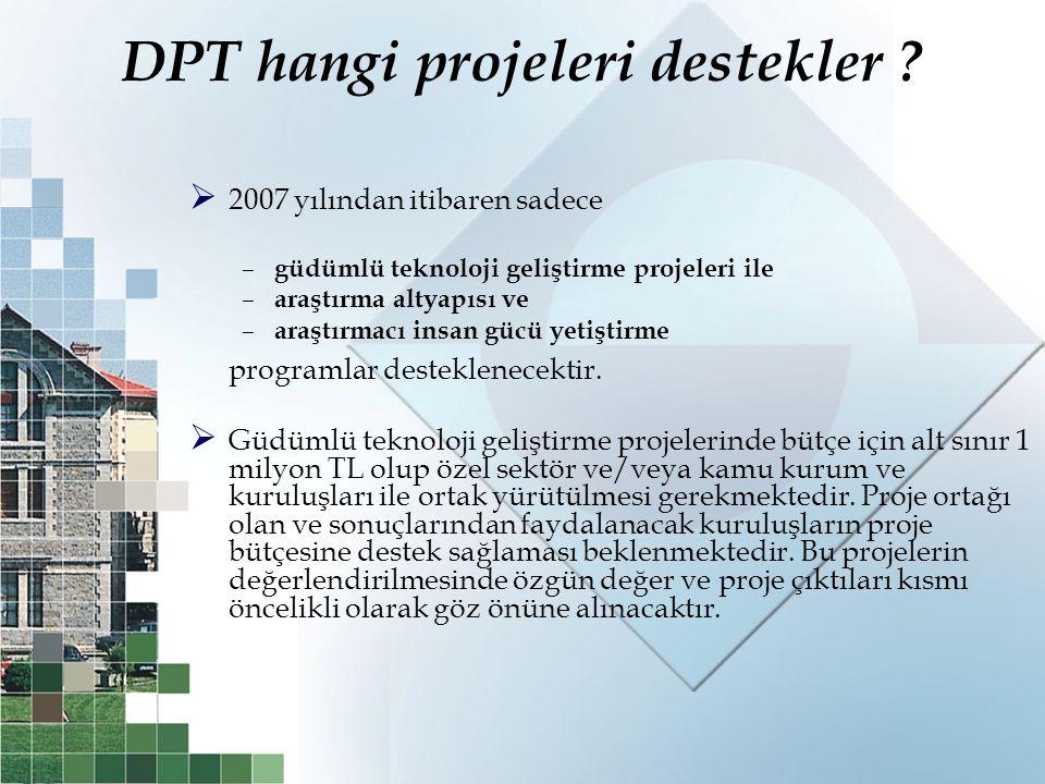 DPT hangi projeleri destekler ?  2007 yılından itibaren sadece – güdümlü teknoloji geliştirme projeleri ile – araştırma altyapısı ve – araştırmacı in