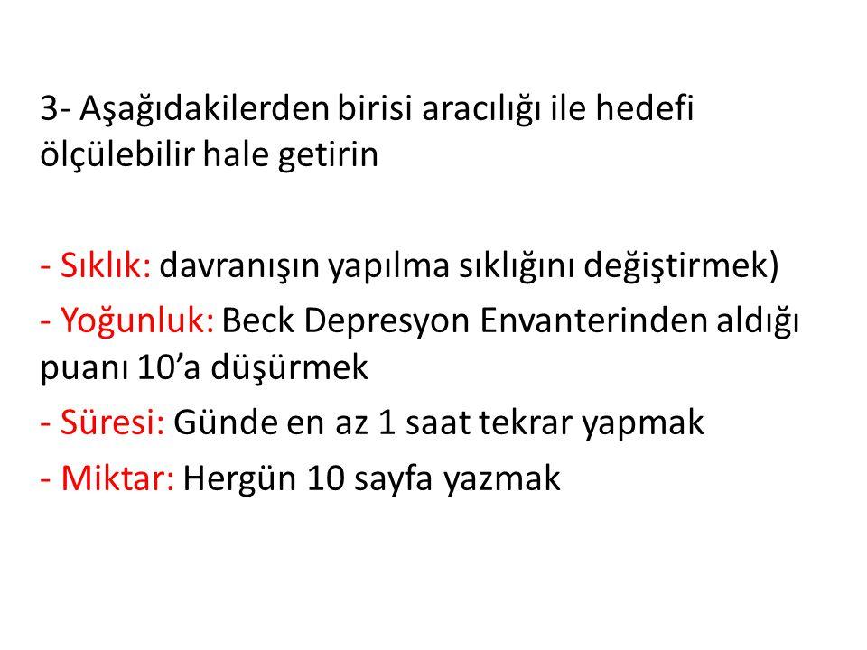 3- Aşağıdakilerden birisi aracılığı ile hedefi ölçülebilir hale getirin - Sıklık: davranışın yapılma sıklığını değiştirmek) - Yoğunluk: Beck Depresyon