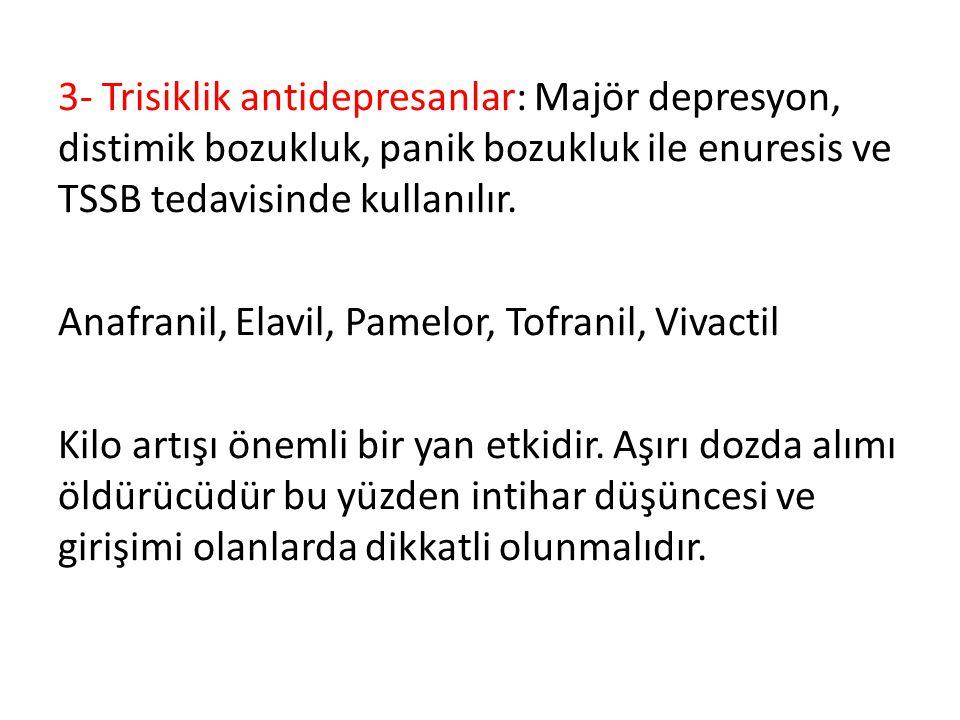 3- Trisiklik antidepresanlar: Majör depresyon, distimik bozukluk, panik bozukluk ile enuresis ve TSSB tedavisinde kullanılır. Anafranil, Elavil, Pamel