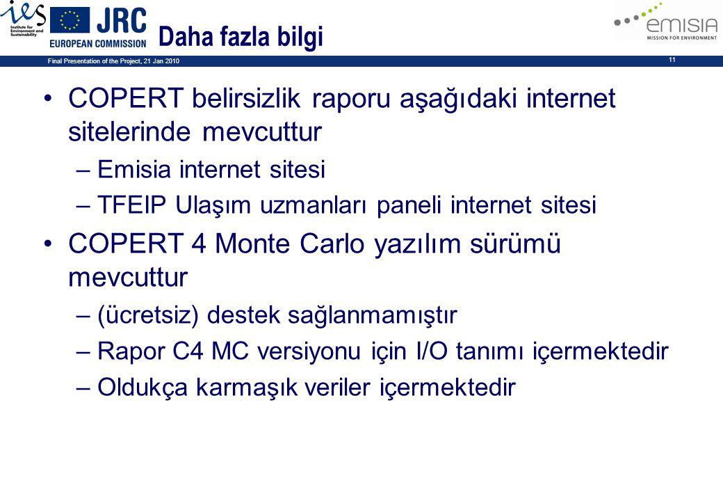 Final Presentation of the Project, 21 Jan 2010 11 Daha fazla bilgi COPERT belirsizlik raporu aşağıdaki internet sitelerinde mevcuttur –Emisia internet sitesi –TFEIP Ulaşım uzmanları paneli internet sitesi COPERT 4 Monte Carlo yazılım sürümü mevcuttur –(ücretsiz) destek sağlanmamıştır –Rapor C4 MC versiyonu için I/O tanımı içermektedir –Oldukça karmaşık veriler içermektedir