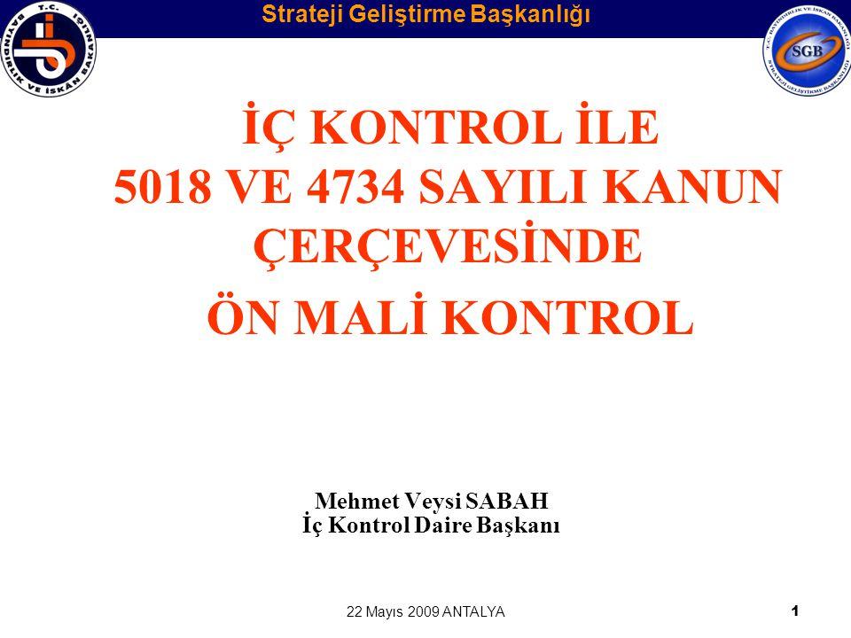 22 Mayıs 2009 ANTALYA1 İÇ KONTROL İLE 5018 VE 4734 SAYILI KANUN ÇERÇEVESİNDE ÖN MALİ KONTROL Mehmet Veysi SABAH İç Kontrol Daire Başkanı Strateji Geli