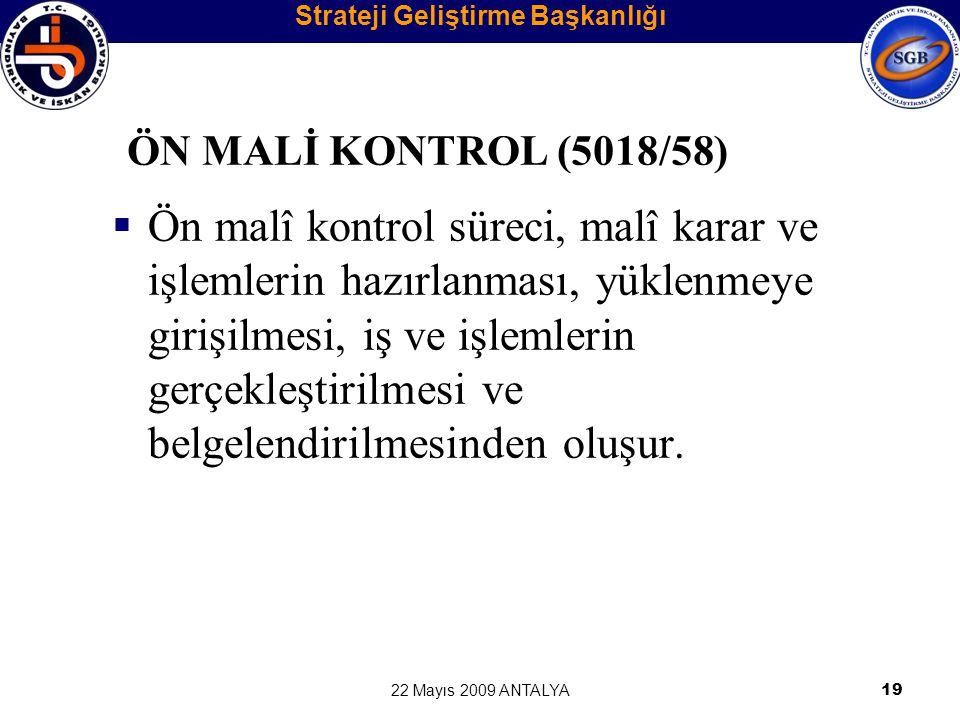 22 Mayıs 2009 ANTALYA19 ÖN MALİ KONTROL (5018/58)  Ön malî kontrol süreci, malî karar ve işlemlerin hazırlanması, yüklenmeye girişilmesi, iş ve işlem