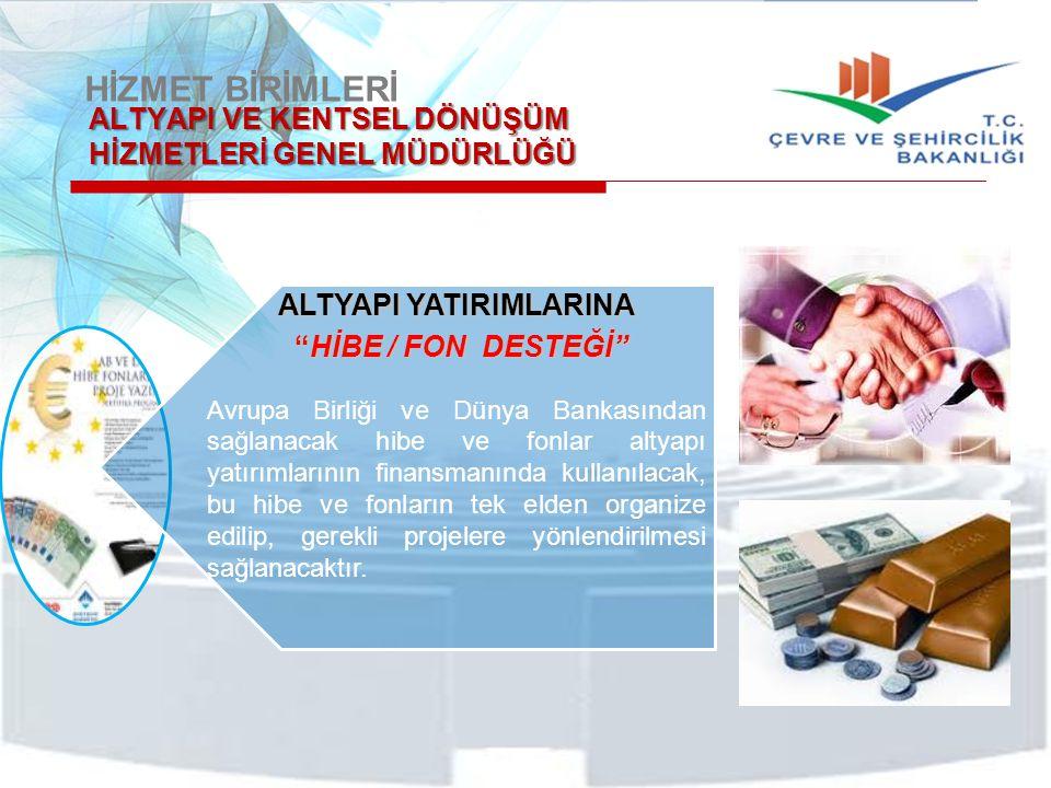 HİZMET BİRİMLERİ ALTYAPI VE KENTSEL DÖNÜŞÜM HİZMETLERİ GENEL MÜDÜRLÜĞÜ ALTYAPI YATIRIMLARINA HİBE / FON DESTEĞİ HİBE / FON DESTEĞİ Avrupa Birliği ve Dünya Bankasından sağlanacak hibe ve fonlar altyapı yatırımlarının finansmanında kullanılacak, bu hibe ve fonların tek elden organize edilip, gerekli projelere yönlendirilmesi sağlanacaktır.