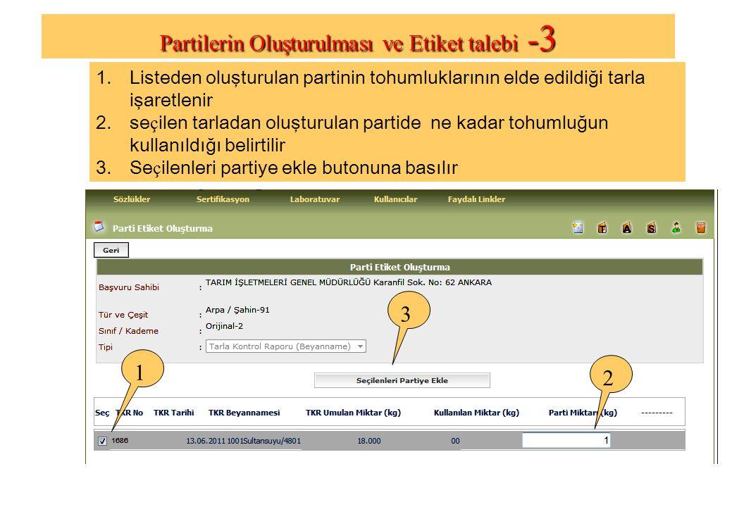 1.Listeden oluşturulan partinin tohumluklarının elde edildiği tarla işaretlenir 2.se ç ilen tarladan oluşturulan partide ne kadar tohumluğun kullanıldığı belirtilir 3.Se ç ilenleri partiye ekle butonuna basılır 1 2 3 Partilerin Oluşturulması ve Etiket talebi - 3