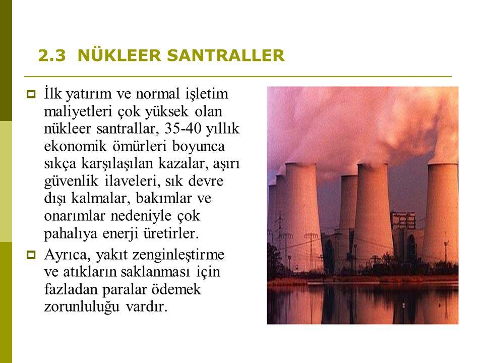 2.3 NÜKLEER SANTRALLER  İlk yatırım ve normal işletim maliyetleri çok yüksek olan nükleer santrallar, 35-40 yıllık ekonomik ömürleri boyunca sıkça ka