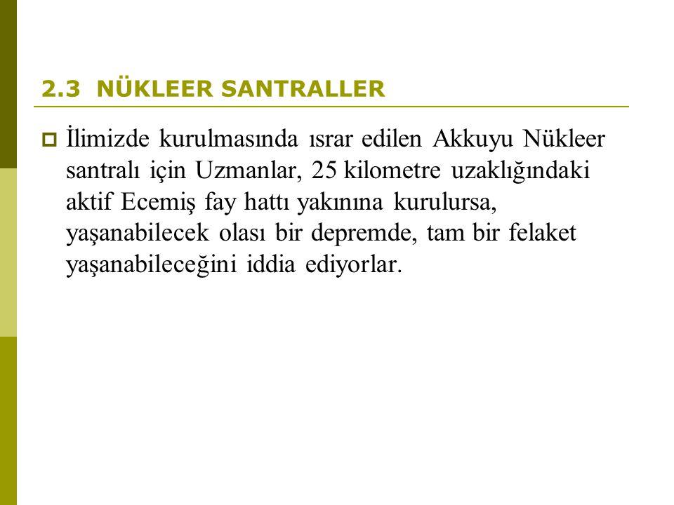 2.3 NÜKLEER SANTRALLER  İlimizde kurulmasında ısrar edilen Akkuyu Nükleer santralı için Uzmanlar, 25 kilometre uzaklığındaki aktif Ecemiş fay hattı y
