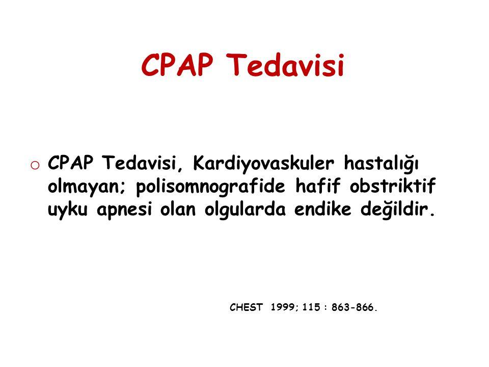 CPAP Tedavisi o CPAP Tedavisi, Kardiyovaskuler hastalığı olmayan; polisomnografide hafif obstriktif uyku apnesi olan olgularda endike değildir. CHEST