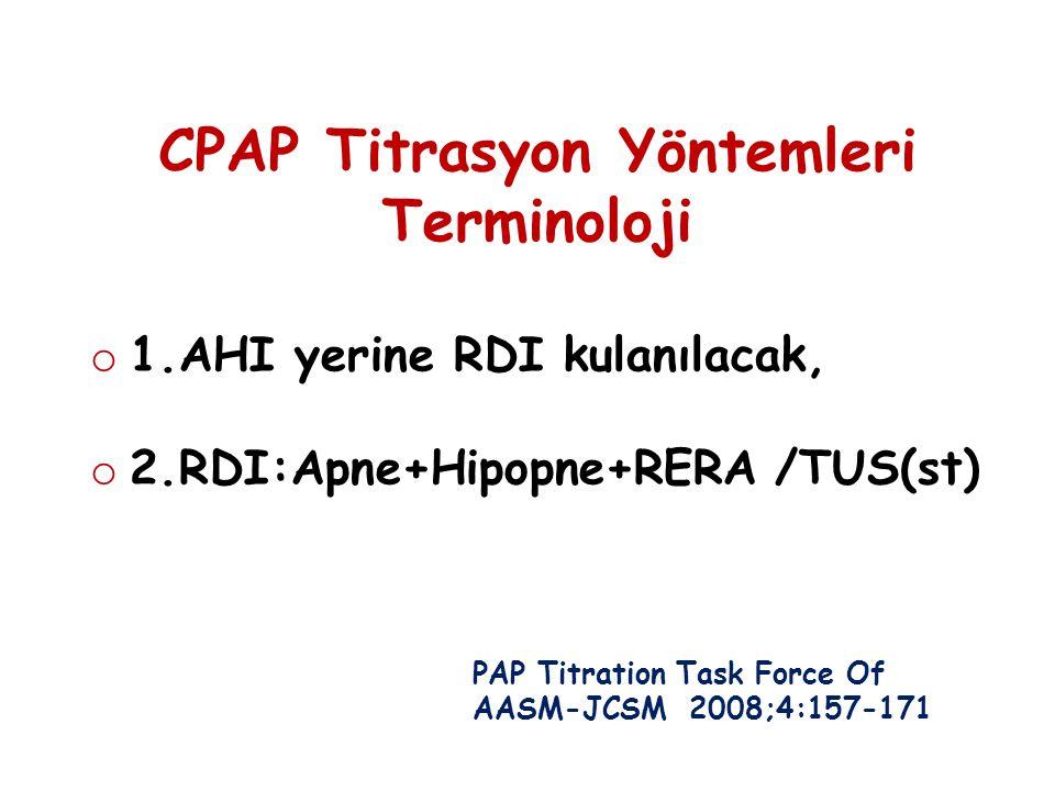 CPAP Titrasyon Yöntemleri Terminoloji o 1.AHI yerine RDI kulanılacak, o 2.RDI:Apne+Hipopne+RERA /TUS(st) PAP Titration Task Force Of AASM-JCSM 2008;4: