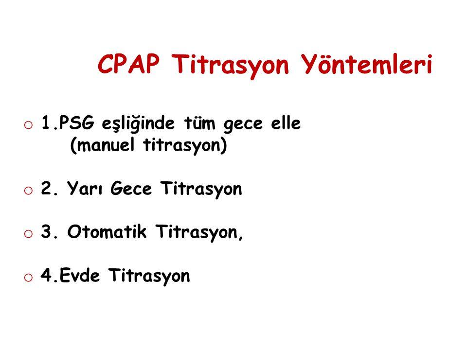 CPAP Titrasyon Yöntemleri o 1.PSG eşliğinde tüm gece elle (manuel titrasyon) o 2. Yarı Gece Titrasyon o 3. Otomatik Titrasyon, o 4.Evde Titrasyon