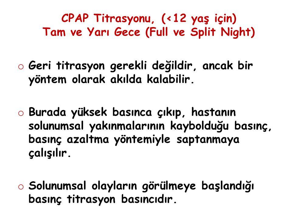 CPAP Titrasyonu, (<12 yaş için) Tam ve Yarı Gece (Full ve Split Night) o Geri titrasyon gerekli değildir, ancak bir yöntem olarak akılda kalabilir. o