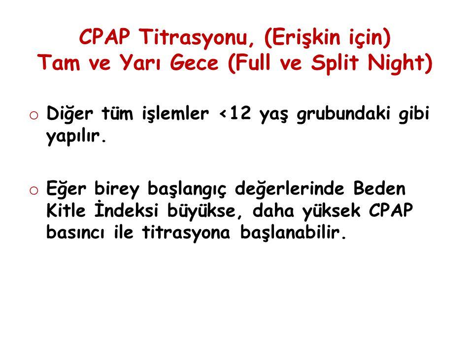 CPAP Titrasyonu, (Erişkin için) Tam ve Yarı Gece (Full ve Split Night) o Diğer tüm işlemler <12 yaş grubundaki gibi yapılır. o Eğer birey başlangıç de