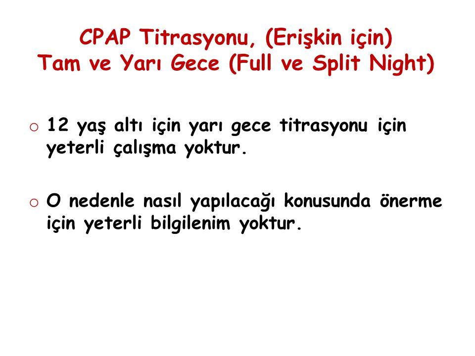 CPAP Titrasyonu, (Erişkin için) Tam ve Yarı Gece (Full ve Split Night) o 12 yaş altı için yarı gece titrasyonu için yeterli çalışma yoktur. o O nedenl