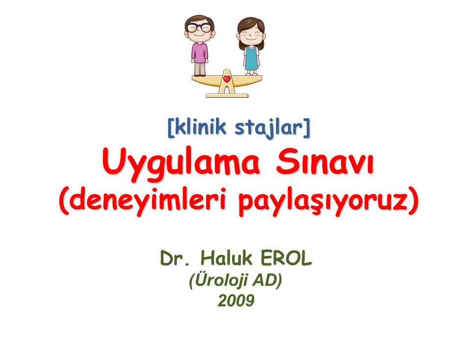 [klinik stajlar] Uygulama Sınavı (deneyimleri paylaşıyoruz) Dr. Haluk EROL (Üroloji AD) 2009