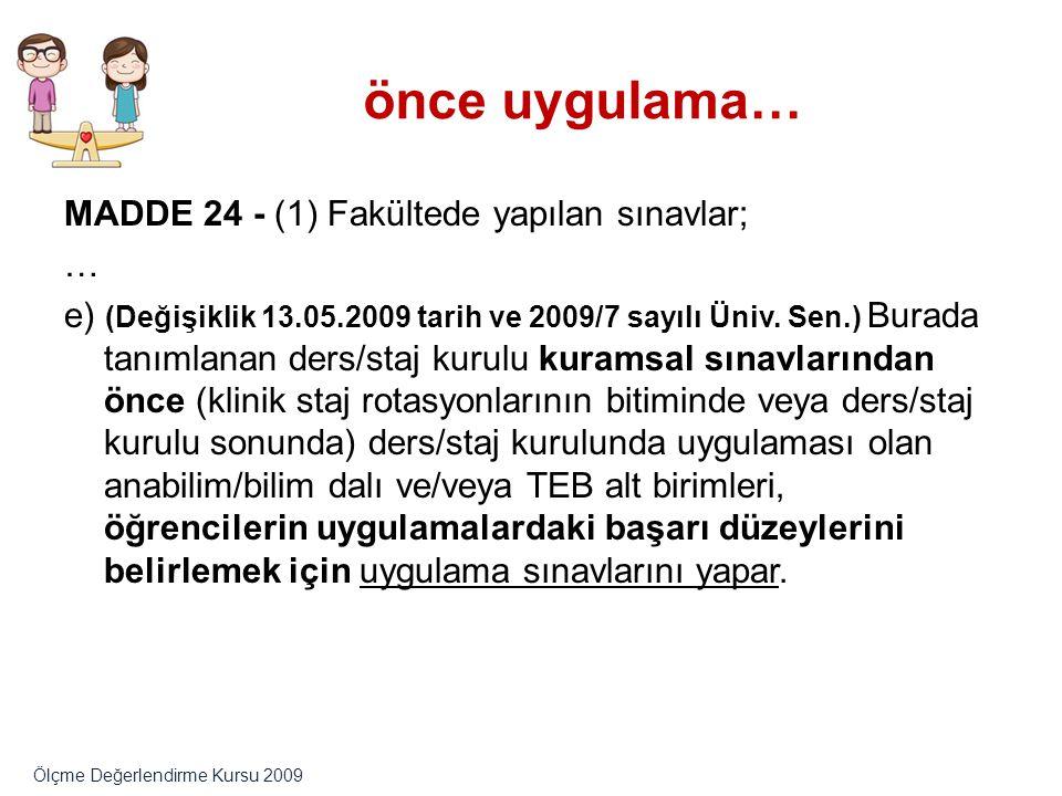 önce uygulama… MADDE 24 - (1) Fakültede yapılan sınavlar; … e) (Değişiklik 13.05.2009 tarih ve 2009/7 sayılı Üniv. Sen.) Burada tanımlanan ders/staj k