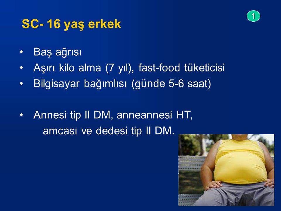 Baş ağrısı Aşırı kilo alma (7 yıl), fast-food tüketicisi Bilgisayar bağımlısı (günde 5-6 saat) Annesi tip II DM, anneannesi HT, amcası ve dedesi tip II DM.