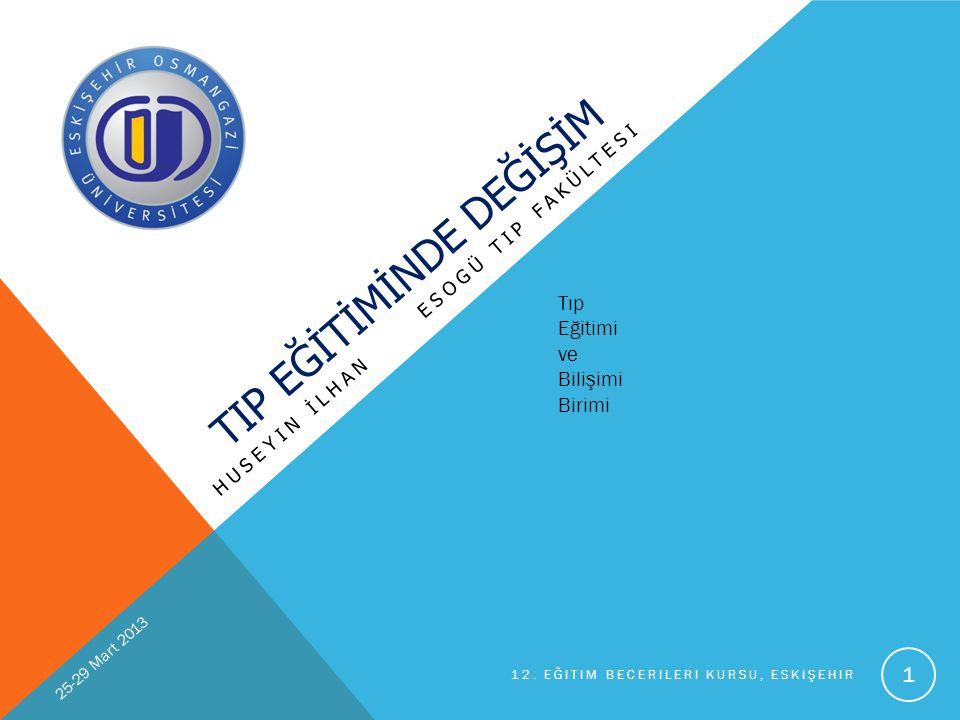 TIP EĞİTİMİNDE DEĞİŞİM HUSEYIN İLHAN ESOGÜ TIP FAKÜLTESI Tıp Eğitimi ve Bilişimi Birimi 25-29 Mart 2013 12. EĞITIM BECERILERI KURSU, ESKIŞEHIR 1