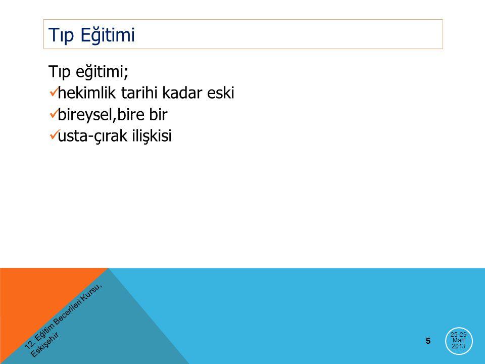 12. Eğitim Becerileri Kursu, Eskişehir 5 Tıp Eğitimi Tıp eğitimi; hekimlik tarihi kadar eski bireysel,bire bir usta-çırak ilişkisi 25-29 Mart 2013
