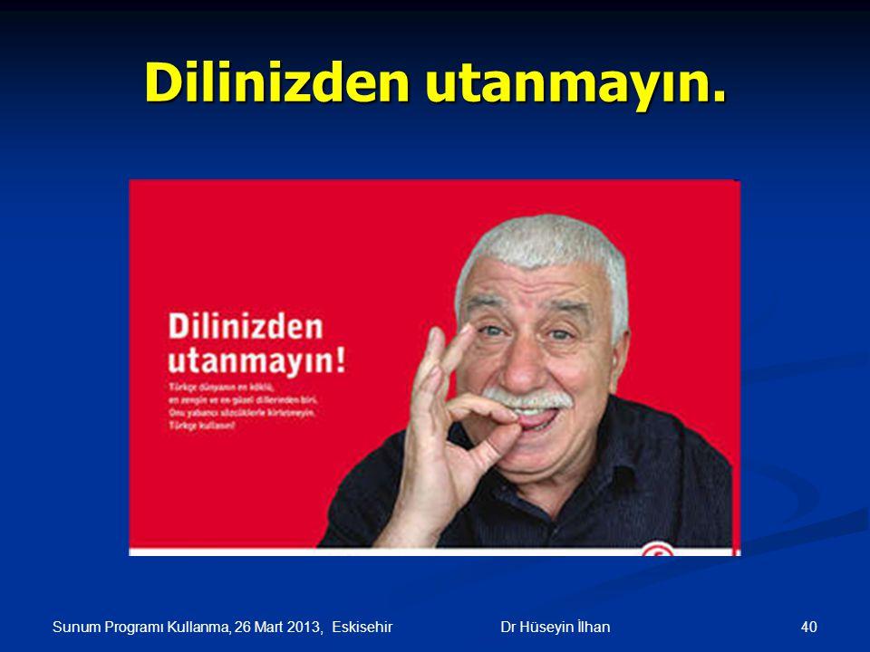 Sunum Programı Kullanma, 26 Mart 2013, Eskisehir 40Dr Hüseyin İlhan Dilinizden utanmayın.
