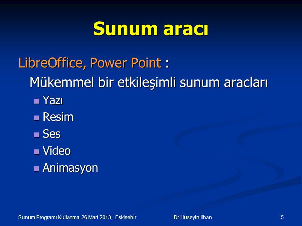 Sunum Programı Kullanma, 26 Mart 2013, Eskisehir 5Dr Hüseyin İlhan Sunum aracı LibreOffice, Power Point : Mükemmel bir etkileşimli sunum aracları Yazı