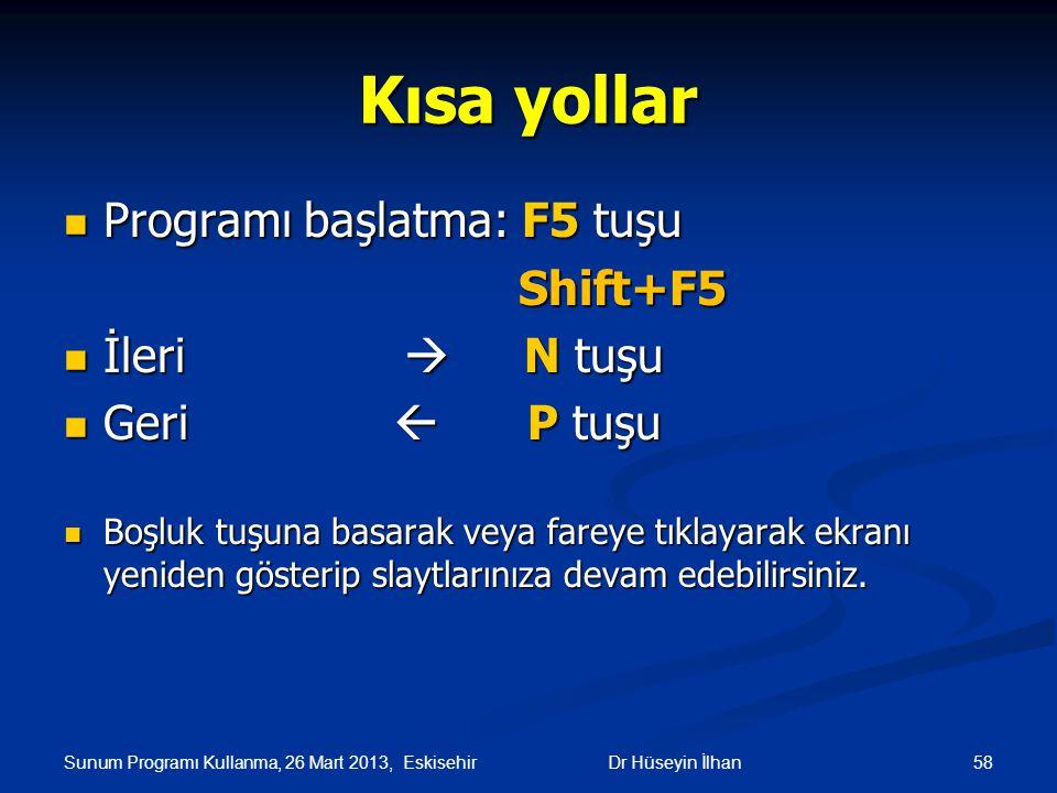 Sunum Programı Kullanma, 26 Mart 2013, Eskisehir 58 Kısa yollar Programı başlatma: F5 tuşu Programı başlatma: F5 tuşu Shift+F5 Shift+F5 İleri  N tuşu