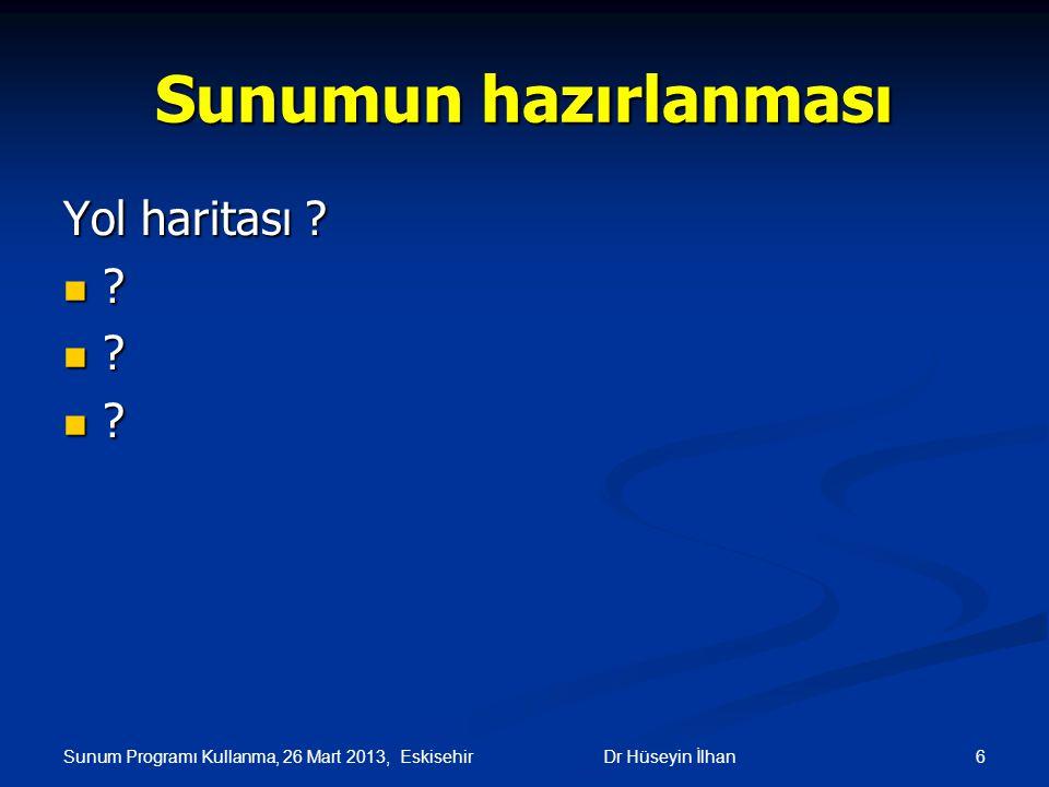 Sunum Programı Kullanma, 26 Mart 2013, Eskisehir 6Dr Hüseyin İlhan Sunumun hazırlanması Yol haritası ? ? ? ?