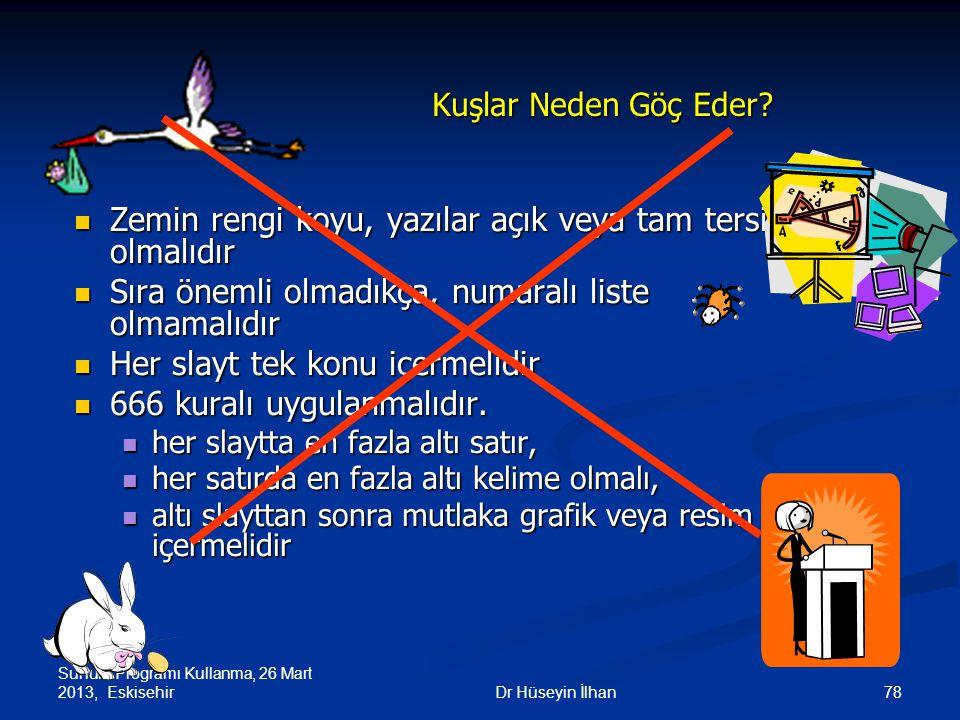 Sunum Programı Kullanma, 26 Mart 2013, Eskisehir 78Dr Hüseyin İlhan Kuşlar Neden Göç Eder? Zemin rengi koyu, yazılar açık veya tam tersi olmalıdır Zem