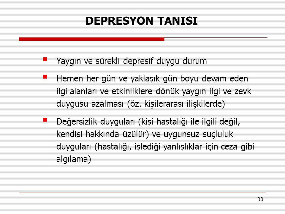 38  Yaygın ve sürekli depresif duygu durum  Hemen her gün ve yaklaşık gün boyu devam eden ilgi alanları ve etkinliklere dönük yaygın ilgi ve zevk du